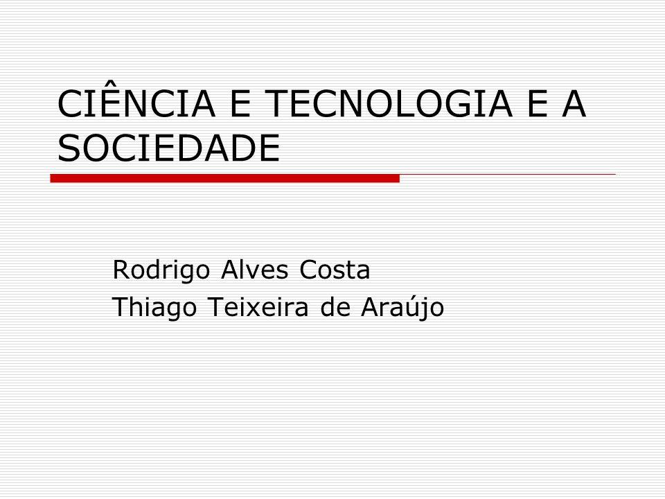 CIÊNCIA E TECNOLOGIA E A SOCIEDADE Rodrigo Alves Costa Thiago Teixeira de Araújo