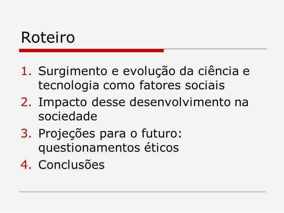 Roteiro 1.Surgimento e evolução da ciência e tecnologia como fatores sociais 2.Impacto desse desenvolvimento na sociedade 3.Projeções para o futuro: q
