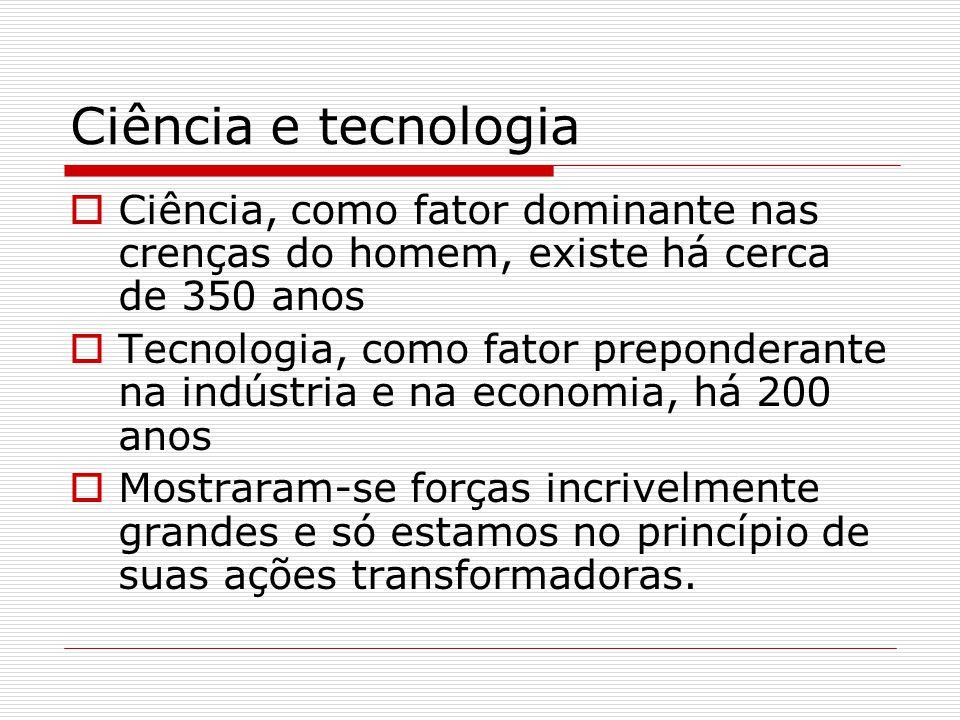 Ciência e tecnologia  Ciência, como fator dominante nas crenças do homem, existe há cerca de 350 anos  Tecnologia, como fator preponderante na indús