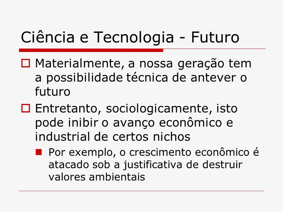 Ciência e Tecnologia - Futuro  Materialmente, a nossa geração tem a possibilidade técnica de antever o futuro  Entretanto, sociologicamente, isto po