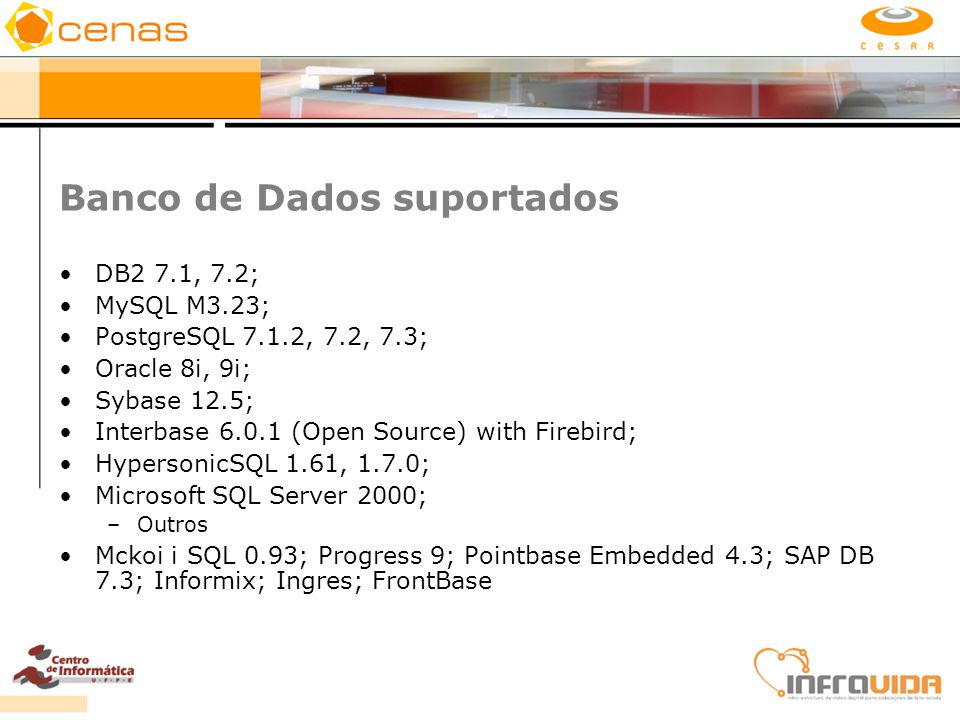 Banco de Dados suportados DB2 7.1, 7.2; MySQL M3.23; PostgreSQL 7.1.2, 7.2, 7.3; Oracle 8i, 9i; Sybase 12.5; Interbase 6.0.1 (Open Source) with Firebi