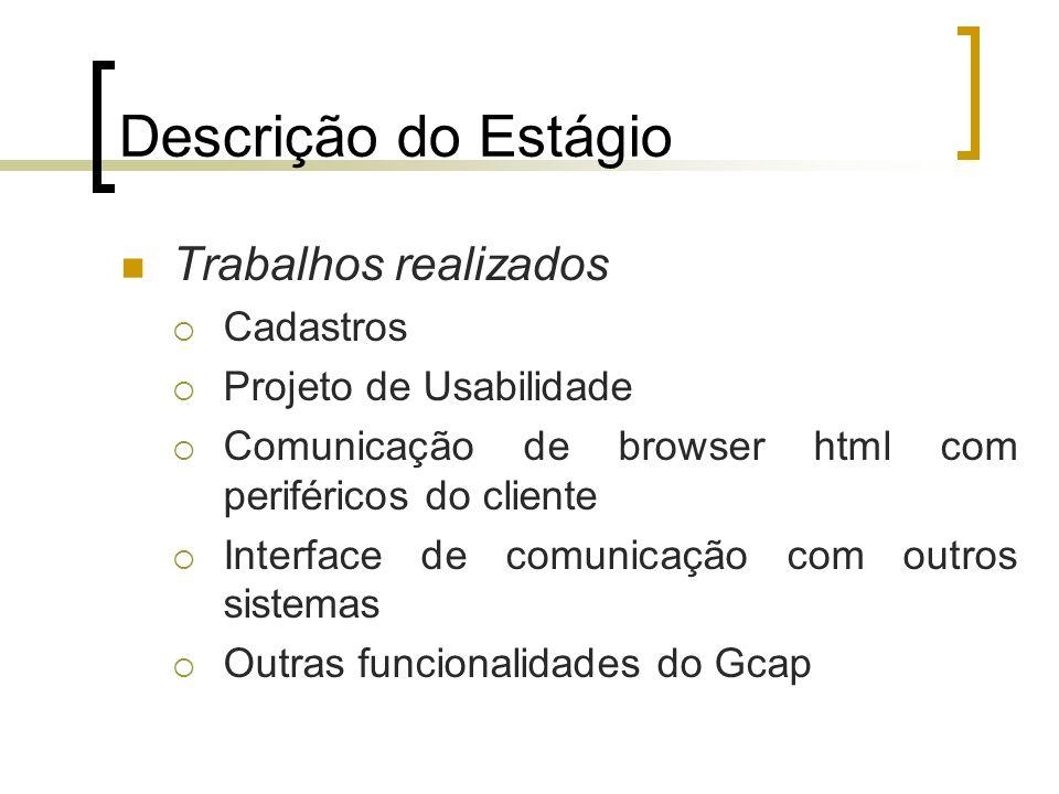 Descrição do Estágio Trabalhos realizados  Cadastros  Projeto de Usabilidade  Comunicação de browser html com periféricos do cliente  Interface de