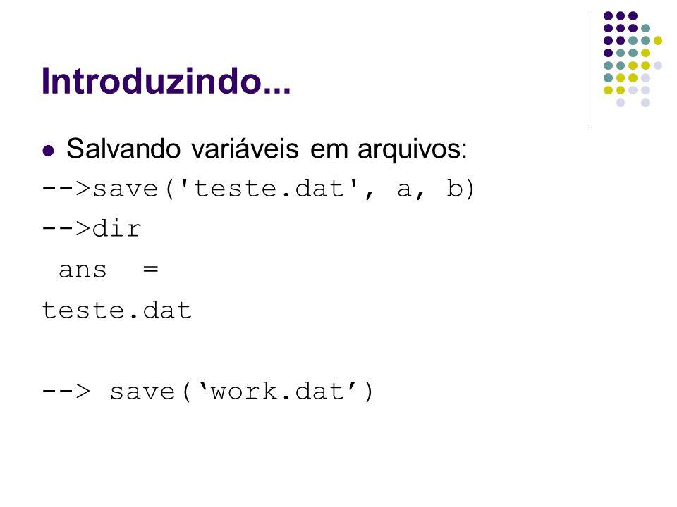 Introduzindo... Salvando variáveis em arquivos: -->save('teste.dat', a, b) -->dir ans = teste.dat --> save('work.dat')