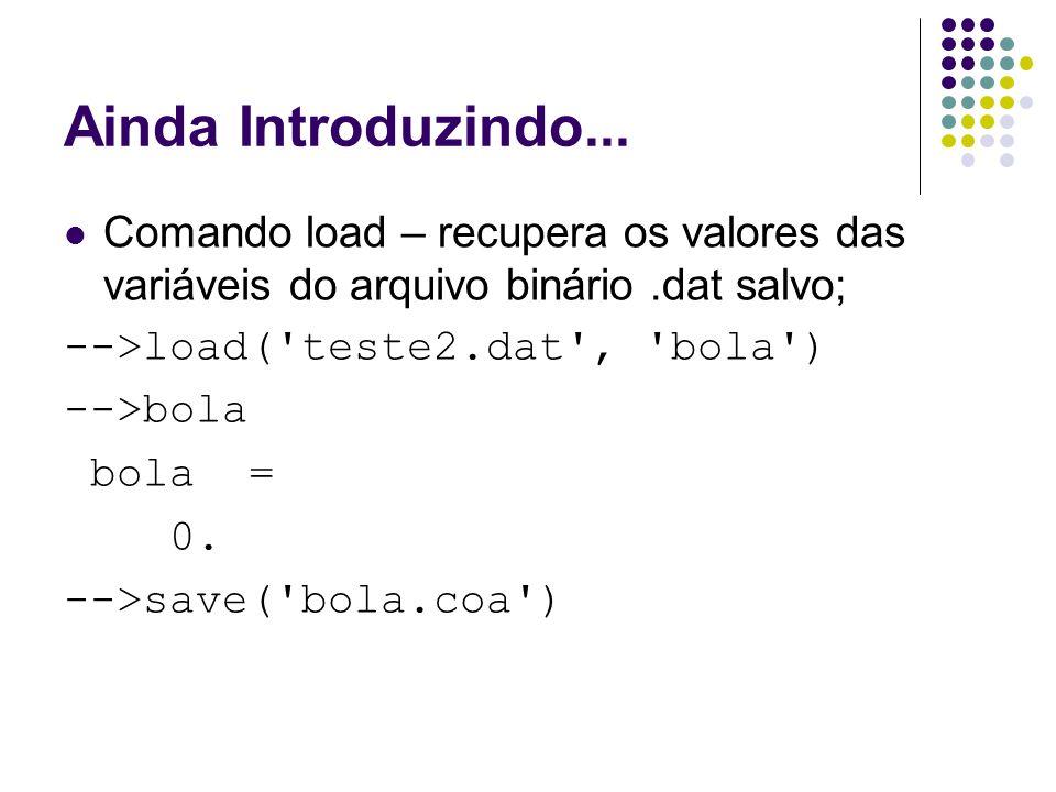 Ainda Introduzindo... Comando load – recupera os valores das variáveis do arquivo binário.dat salvo; -->load('teste2.dat', 'bola') -->bola bola = 0. -