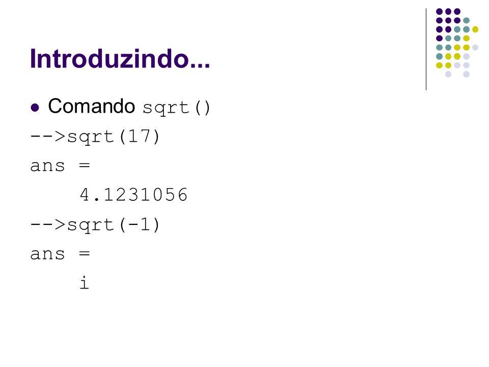 Introduzindo... Comando sqrt() -->sqrt(17) ans = 4.1231056 -->sqrt(-1) ans = i