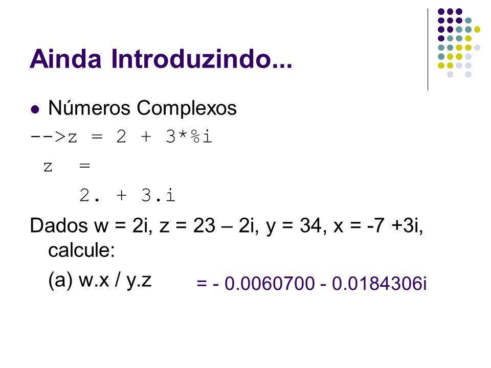 Ainda Introduzindo... Números Complexos -->z = 2 + 3*%i z = 2. + 3.i Dados w = 2i, z = 23 – 2i, y = 34, x = -7 +3i, calcule: (a) w.x / y.z = - 0.00607