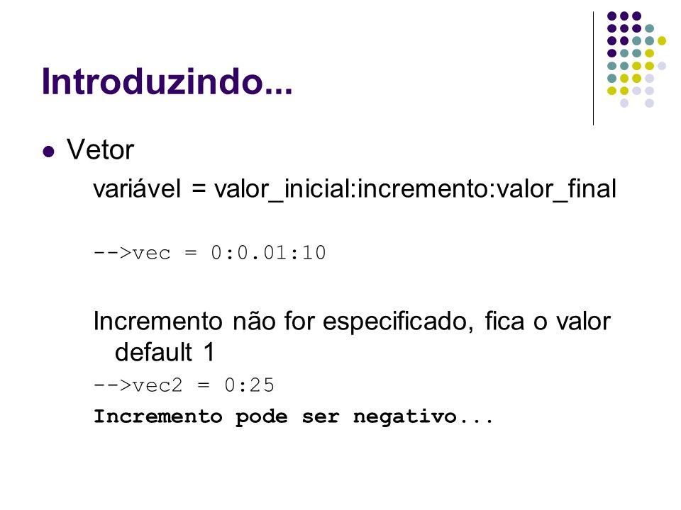 Introduzindo... Vetor variável = valor_inicial:incremento:valor_final -->vec = 0:0.01:10 Incremento não for especificado, fica o valor default 1 -->ve