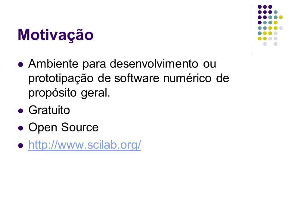 Motivação Ambiente para desenvolvimento ou prototipação de software numérico de propósito geral. Gratuito Open Source http://www.scilab.org/