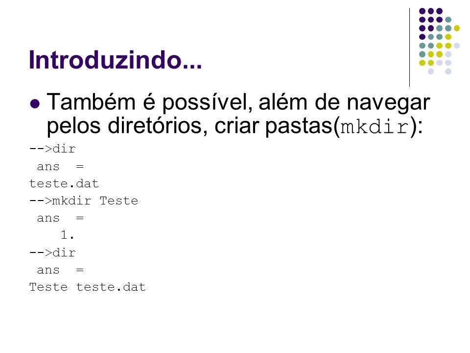 Introduzindo... Também é possível, além de navegar pelos diretórios, criar pastas( mkdir ): -->dir ans = teste.dat -->mkdir Teste ans = 1. -->dir ans