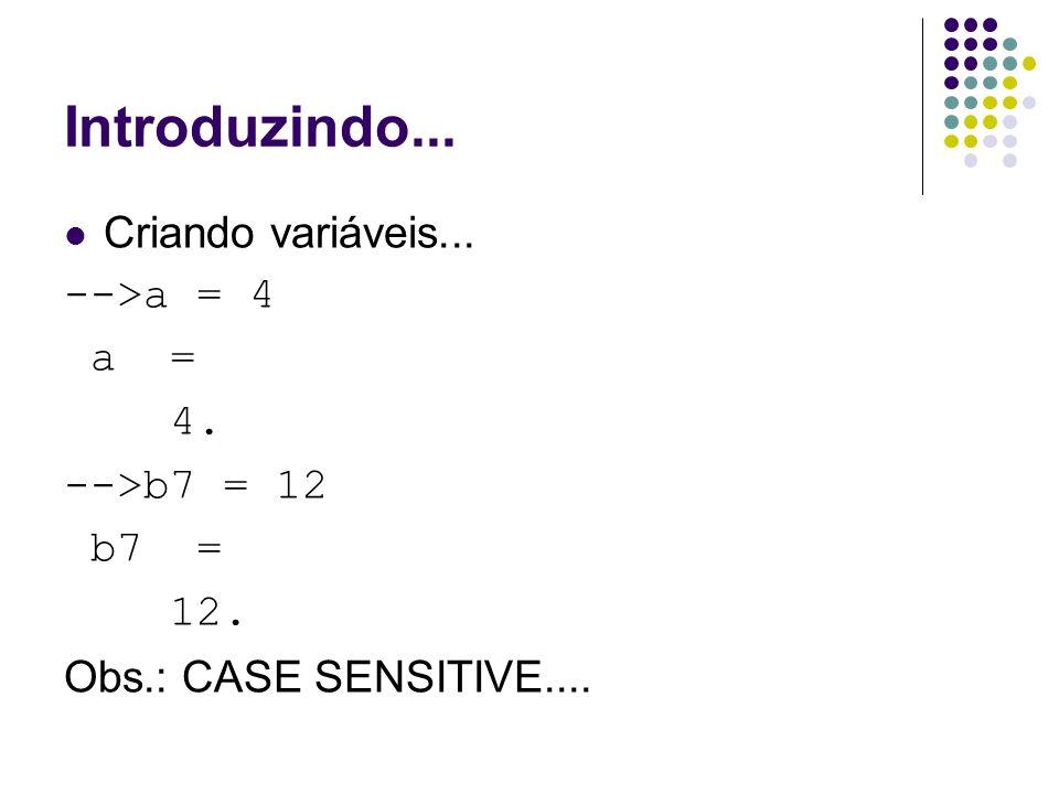Introduzindo... Criando variáveis... -->a = 4 a = 4. -->b7 = 12 b7 = 12. Obs.: CASE SENSITIVE....