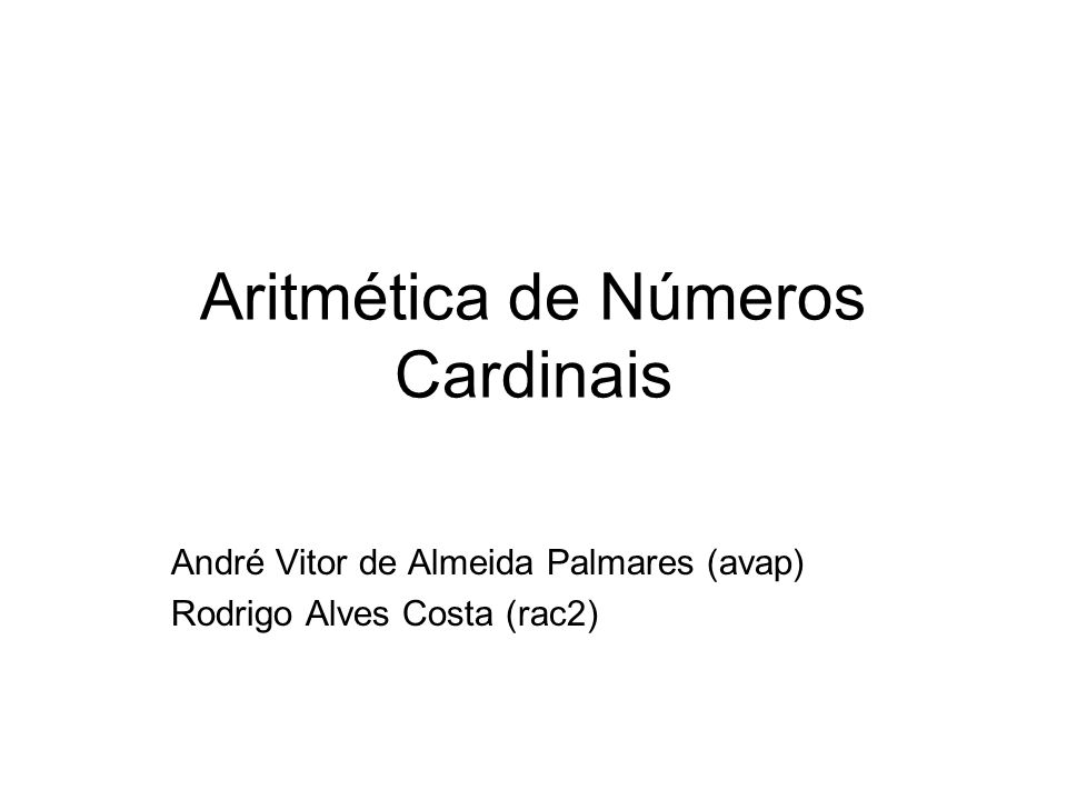 Aritmética de Números Cardinais André Vitor de Almeida Palmares (avap) Rodrigo Alves Costa (rac2)