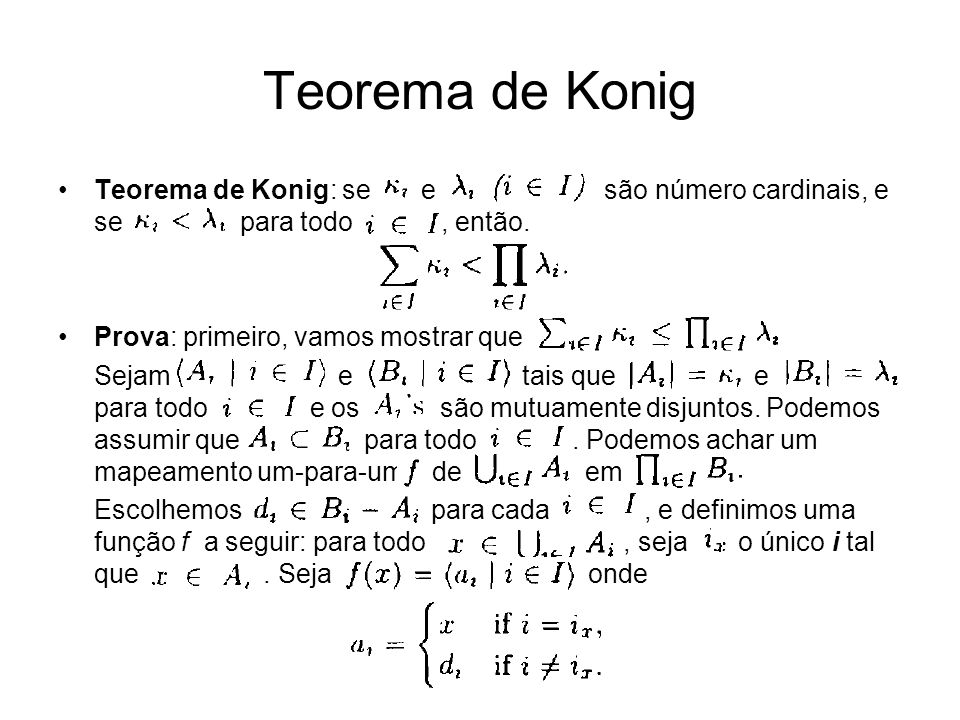 Teorema de Konig: se e são número cardinais, e se para todo, então. Prova: primeiro, vamos mostrar que Sejam e tais que e para todo e os são mutuament