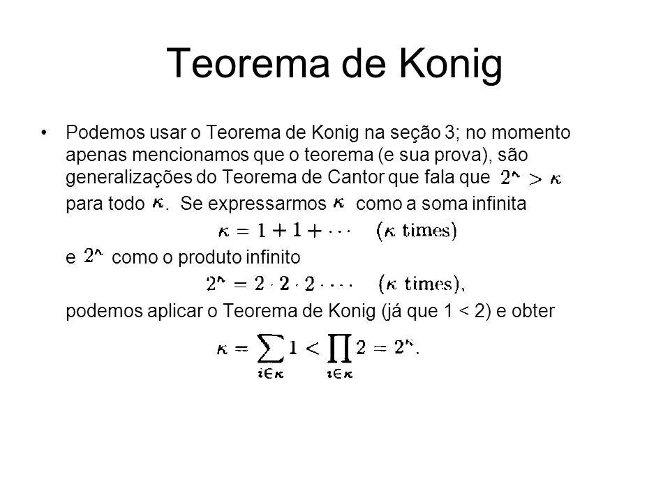 Teorema de Konig Podemos usar o Teorema de Konig na seção 3; no momento apenas mencionamos que o teorema (e sua prova), são generalizações do Teorema de Cantor que fala que para todo.