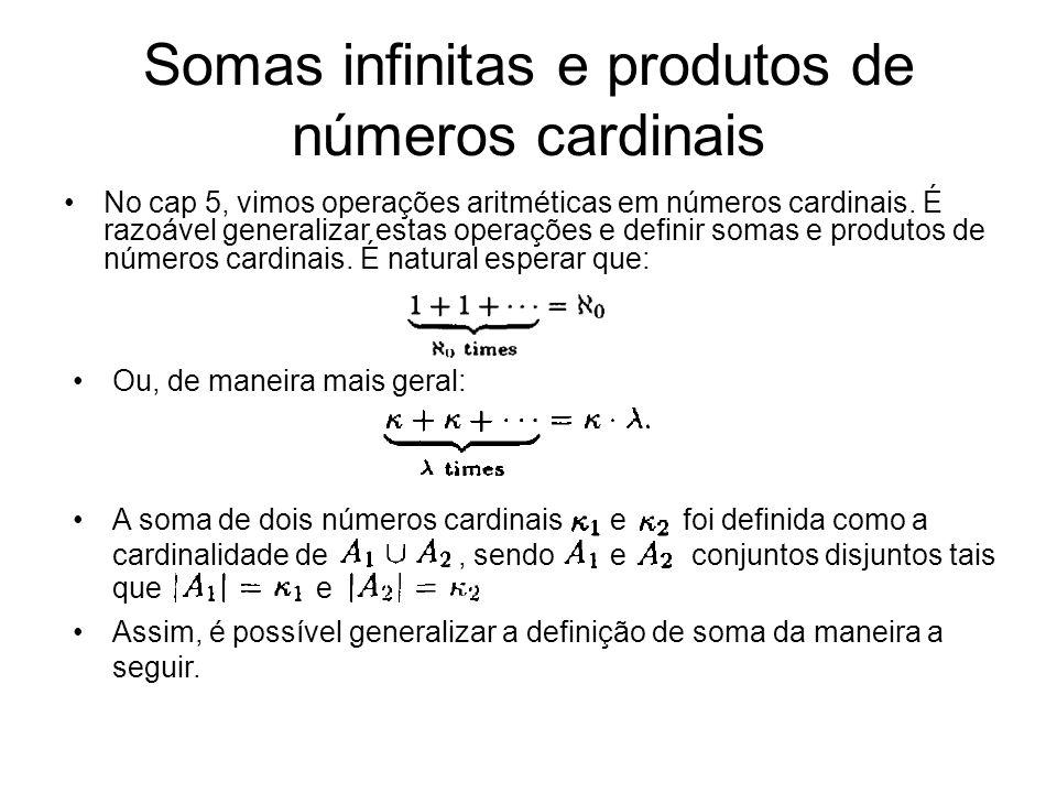 Somas infinitas e produtos de números cardinais No cap 5, vimos operações aritméticas em números cardinais. É razoável generalizar estas operações e d