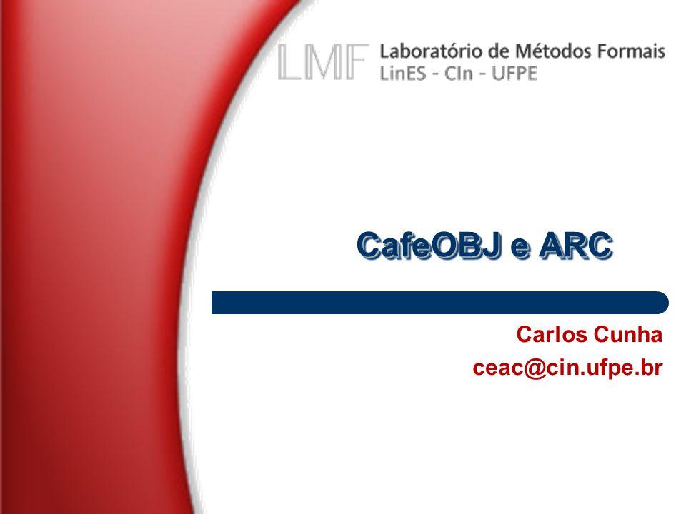 CafeOBJ e ARC Carlos Cunha ceac@cin.ufpe.br