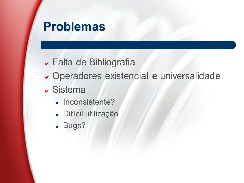 Problemas  Falta de Bibliografia  Operadores existencial e universalidade  Sistema Inconsistente.