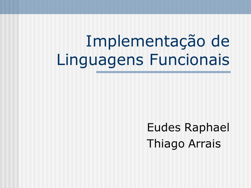 Implementação de Linguagens Funcionais Eudes Raphael Thiago Arrais