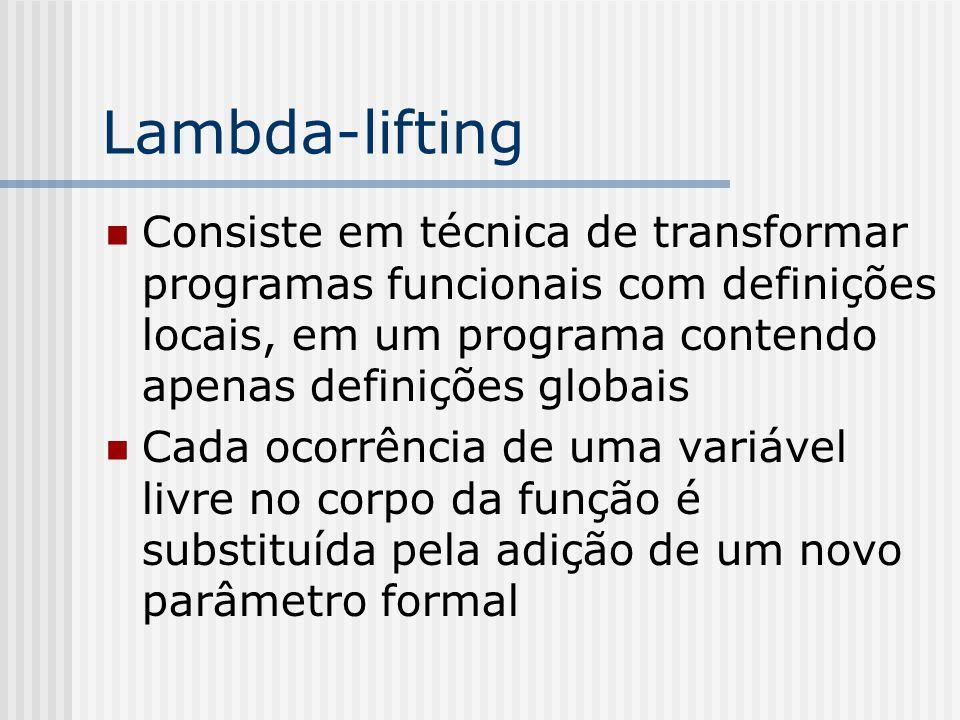 Lambda-lifting Consiste em técnica de transformar programas funcionais com definições locais, em um programa contendo apenas definições globais Cada o
