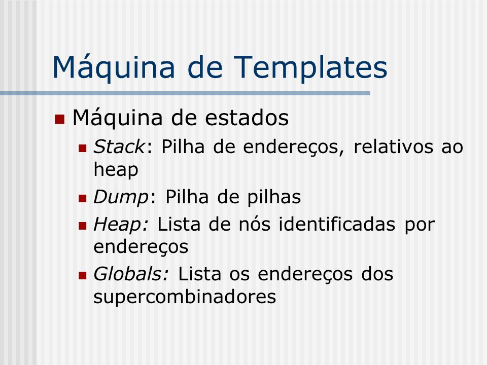 Máquina de Templates Máquina de estados Stack: Pilha de endereços, relativos ao heap Dump: Pilha de pilhas Heap: Lista de nós identificadas por endere