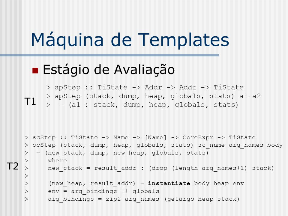 Máquina de Templates Estágio de Avaliação > apStep :: TiState -> Addr -> Addr -> TiState > apStep (stack, dump, heap, globals, stats) a1 a2 > = (a1 :