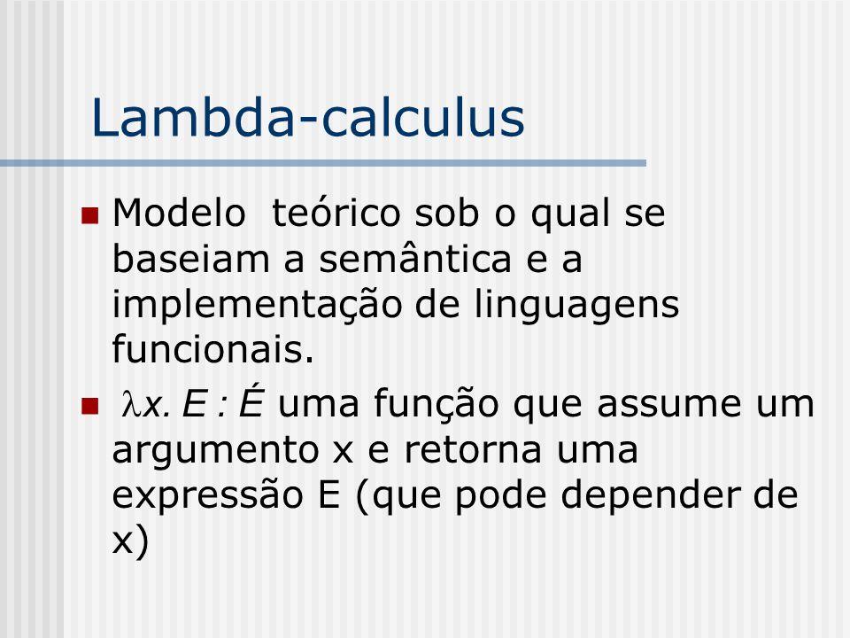 Lambda-calculus Modelo teórico sob o qual se baseiam a semântica e a implementação de linguagens funcionais.  x. E : É uma função que assume um argum