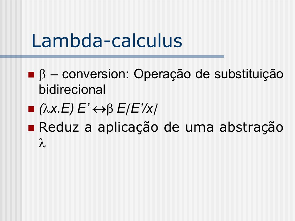 Lambda-calculus Redex: Reducible Expression ou um uma aplicação de uma abstração ou uma aplicação de uma função pre- definida Uma expressão está na forma normal se ela não possui nenhum redex