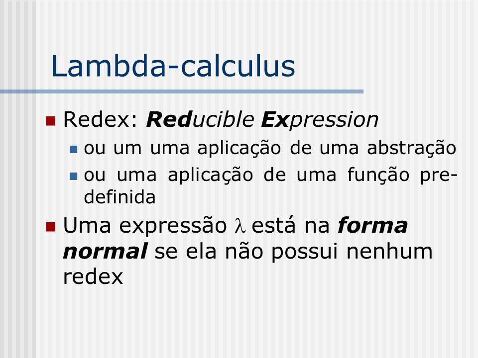 Lambda-calculus Redex: Reducible Expression ou um uma aplicação de uma abstração ou uma aplicação de uma função pre- definida Uma expressão está na fo
