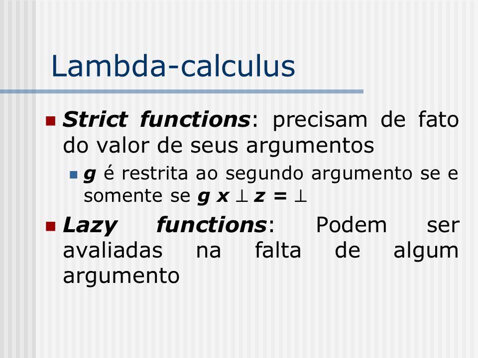 Lambda-calculus Strict functions: precisam de fato do valor de seus argumentos g é restrita ao segundo argumento se e somente se g x  z =  Lazy func