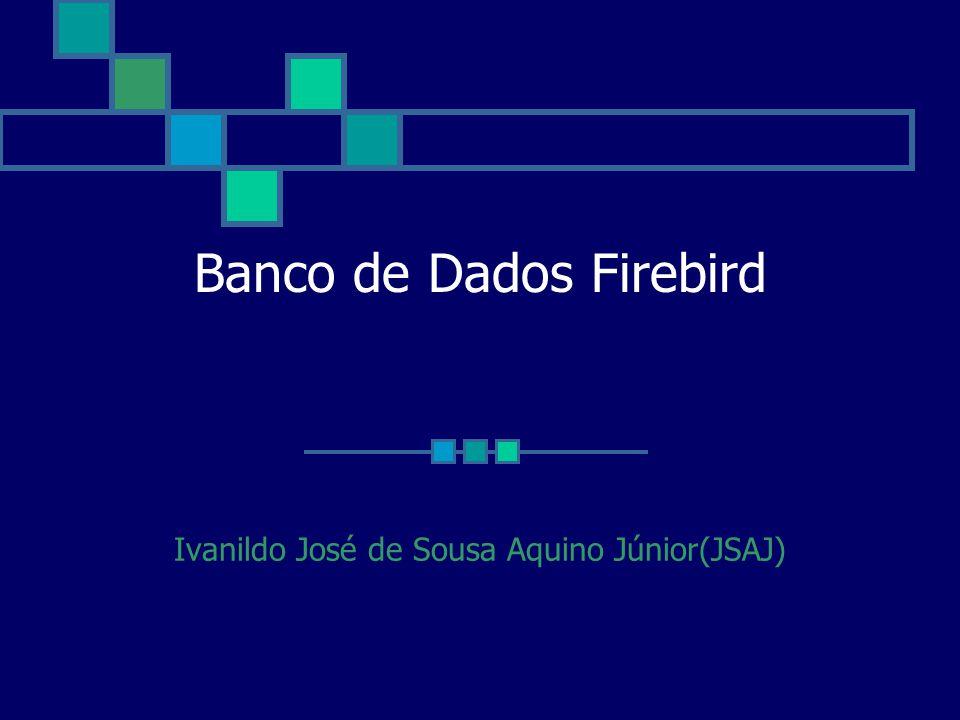 Banco de Dados Firebird Ivanildo José de Sousa Aquino Júnior(JSAJ)