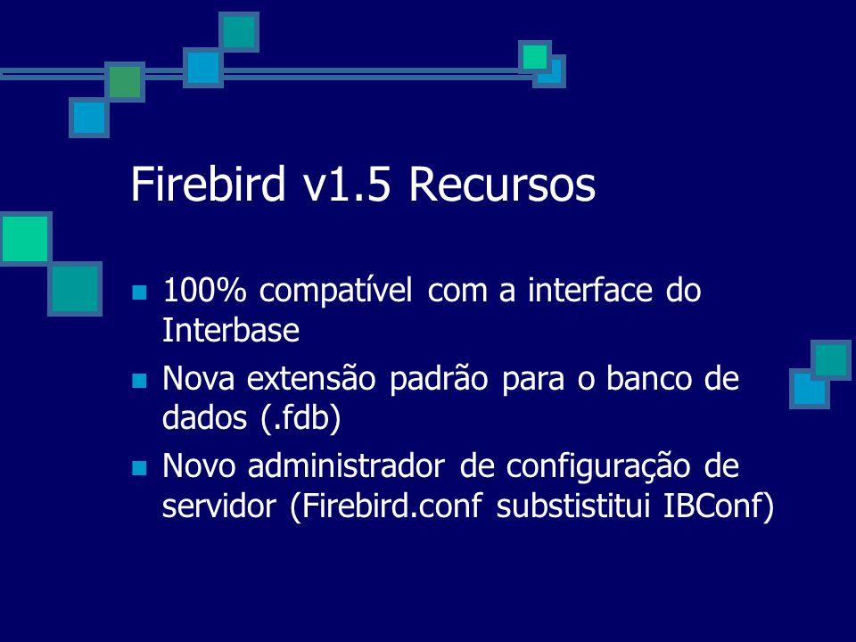 Firebird v1.5 Recursos 100% compatível com a interface do Interbase Nova extensão padrão para o banco de dados (.fdb) Novo administrador de configuraç