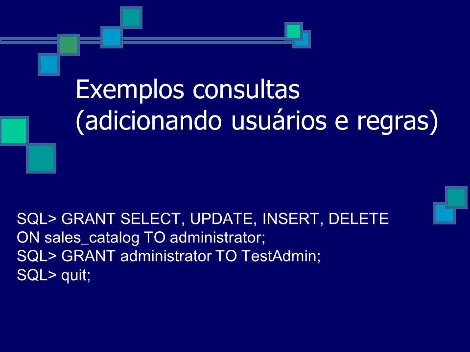 Exemplos consultas (adicionando usuários e regras) SQL> GRANT SELECT, UPDATE, INSERT, DELETE ON sales_catalog TO administrator; SQL> GRANT administrat