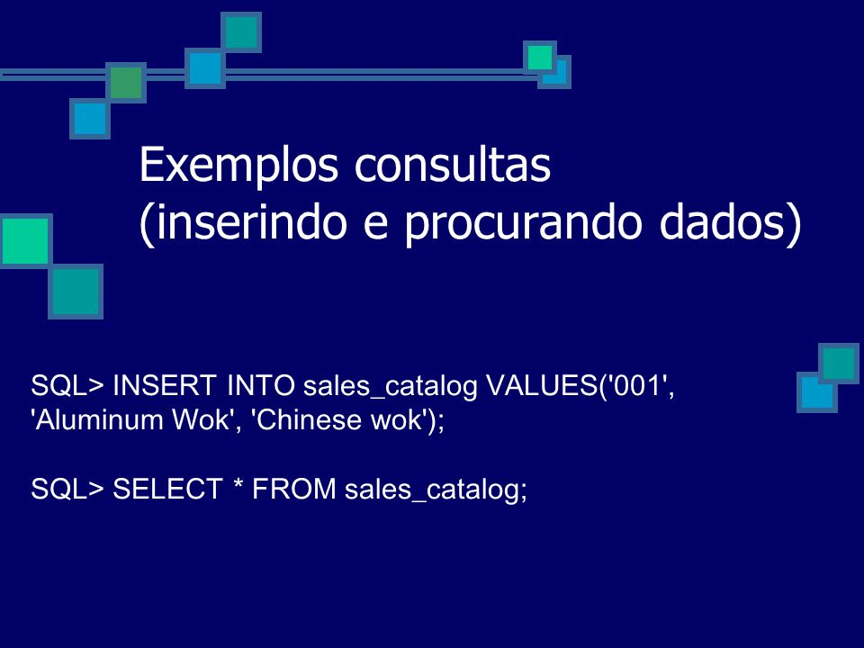 Exemplos consultas (inserindo e procurando dados) SQL> INSERT INTO sales_catalog VALUES('001', 'Aluminum Wok', 'Chinese wok'); SQL> SELECT * FROM sale