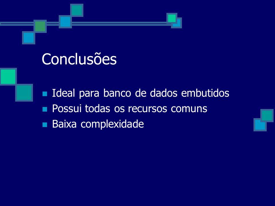 Conclusões Ideal para banco de dados embutidos Possui todas os recursos comuns Baixa complexidade