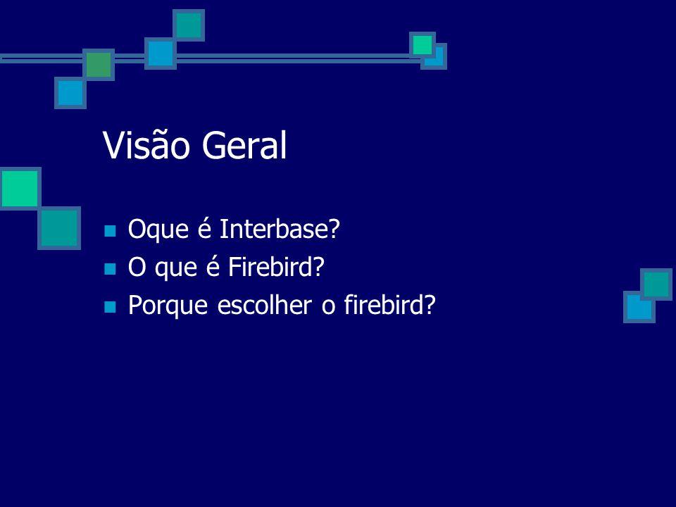 Visão Geral Oque é Interbase? O que é Firebird? Porque escolher o firebird?