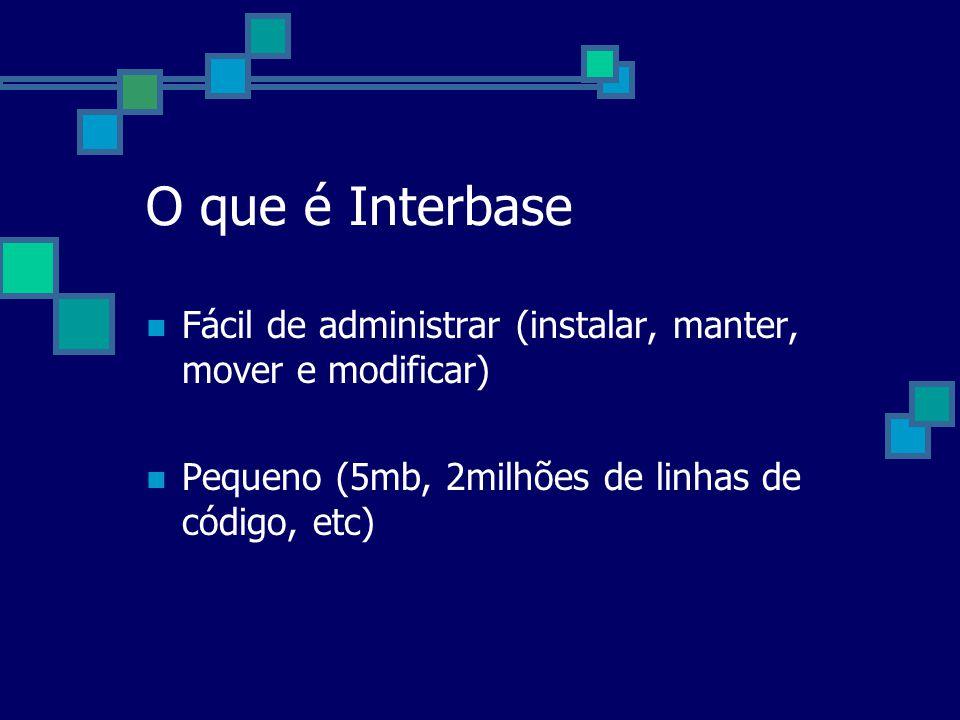 O que é Interbase Fácil de administrar (instalar, manter, mover e modificar) Pequeno (5mb, 2milhões de linhas de código, etc)