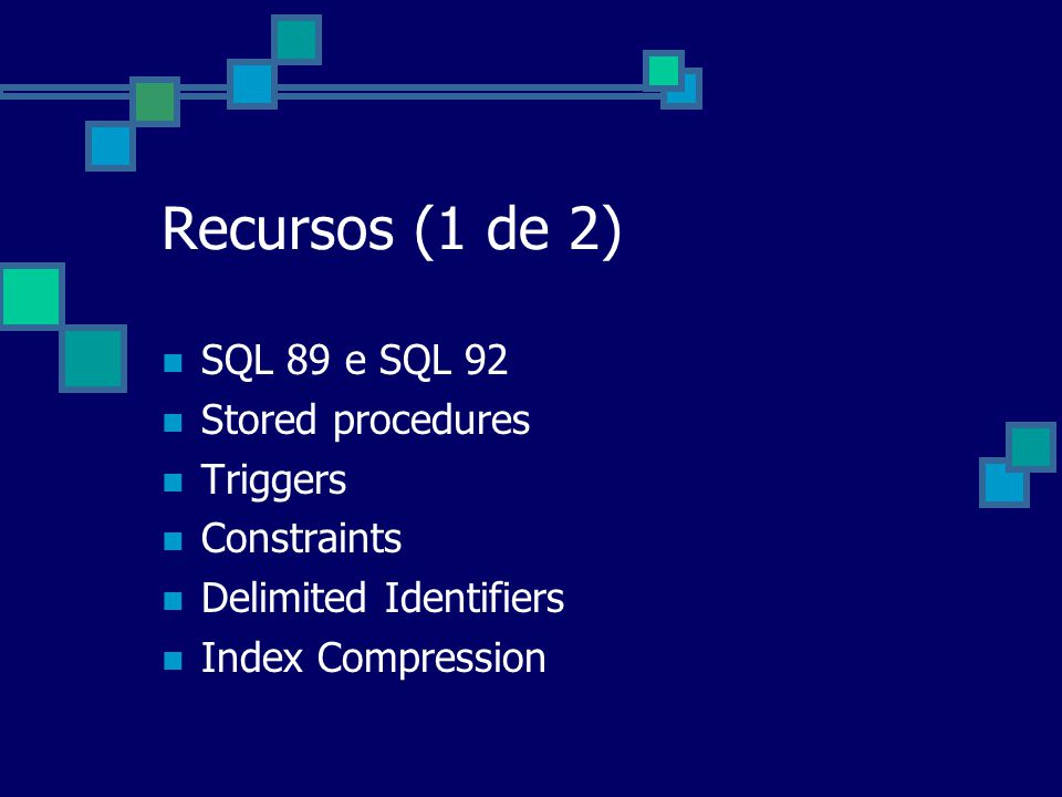 Recursos (1 de 2) SQL 89 e SQL 92 Stored procedures Triggers Constraints Delimited Identifiers Index Compression