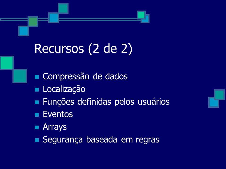 Recursos (2 de 2) Compressão de dados Localização Funções definidas pelos usuários Eventos Arrays Segurança baseada em regras