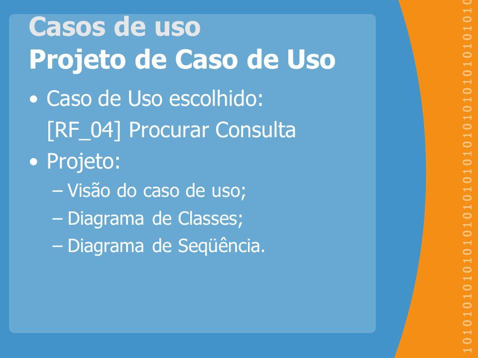 Casos de uso Projeto de Caso de Uso Caso de Uso escolhido: [RF_04] Procurar Consulta Projeto: –Visão do caso de uso; –Diagrama de Classes; –Diagrama d