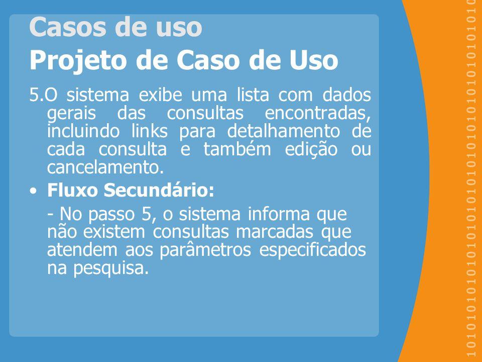 Casos de uso Projeto de Caso de Uso 5.O sistema exibe uma lista com dados gerais das consultas encontradas, incluindo links para detalhamento de cada