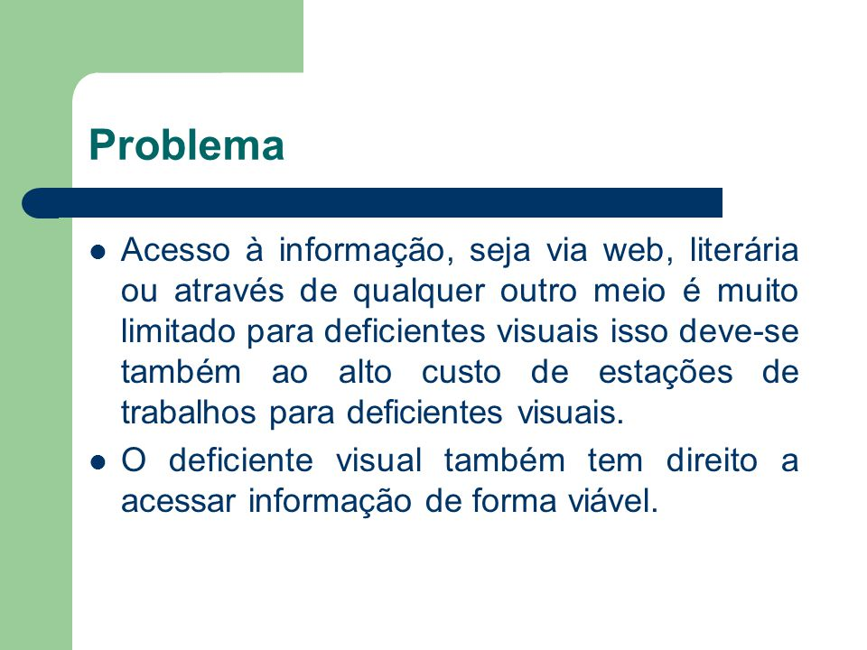 Problema Acesso à informação, seja via web, literária ou através de qualquer outro meio é muito limitado para deficientes visuais isso deve-se também ao alto custo de estações de trabalhos para deficientes visuais.