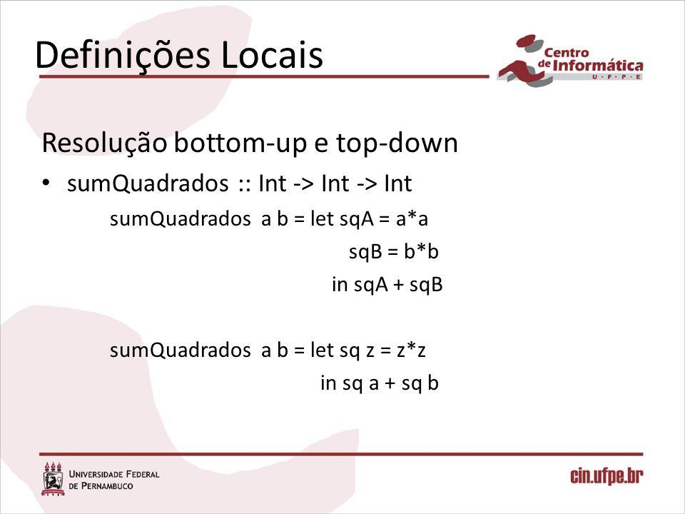 Definições Locais Resolução bottom-up e top-down sumQuadrados :: Int -> Int -> Int sumQuadrados a b = let sqA = a*a sqB = b*b in sqA + sqB sumQuadrado