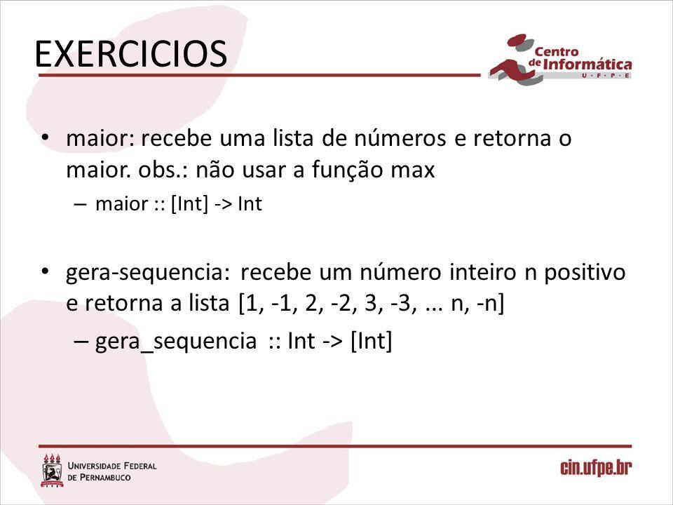 EXERCICIOS maior: recebe uma lista de números e retorna o maior. obs.: não usar a função max – maior :: [Int] -> Int gera-sequencia: recebe um número