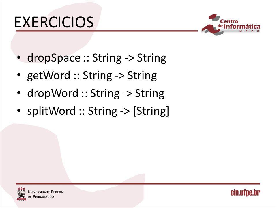 EXERCICIOS dropSpace :: String -> String getWord :: String -> String dropWord :: String -> String splitWord :: String -> [String]