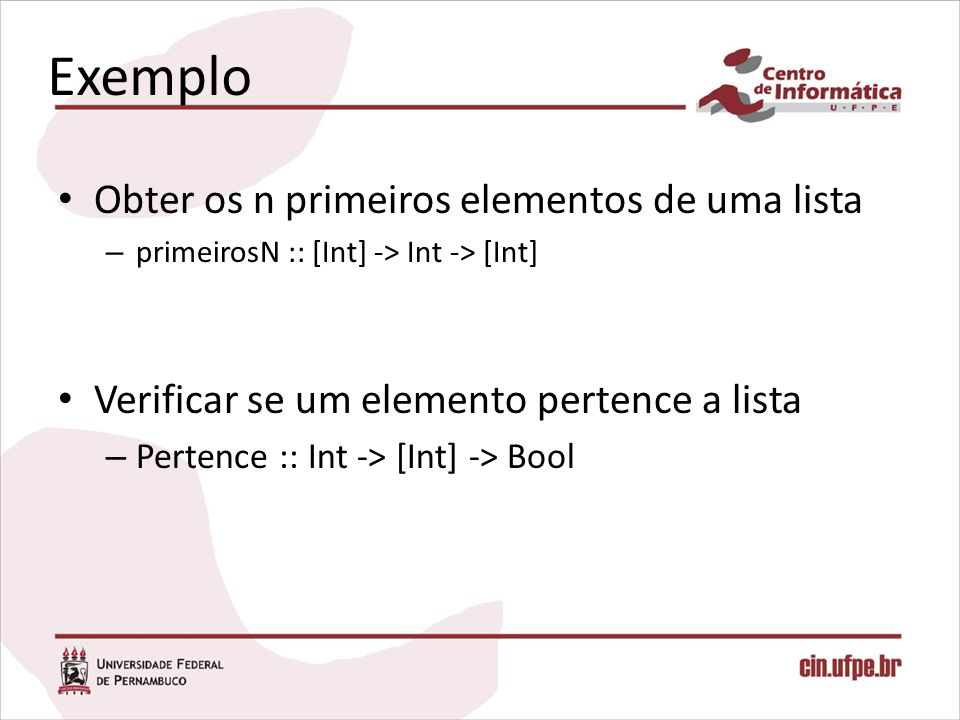 Exemplo Obter os n primeiros elementos de uma lista – primeirosN :: [Int] -> Int -> [Int] Verificar se um elemento pertence a lista – Pertence :: Int