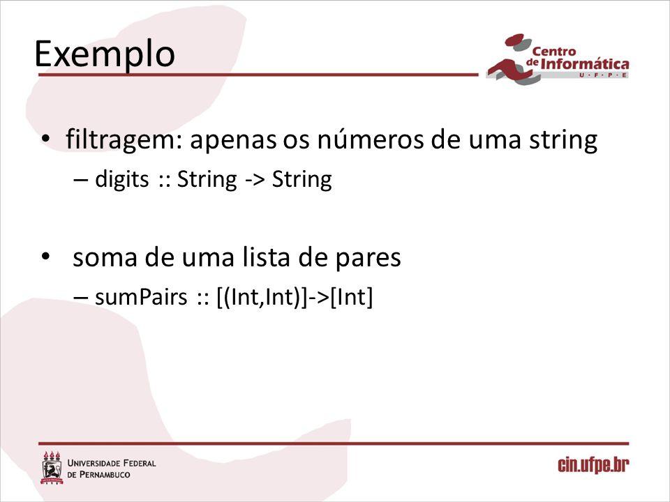 Exemplo filtragem: apenas os números de uma string – digits :: String -> String soma de uma lista de pares – sumPairs :: [(Int,Int)]->[Int]