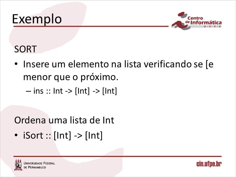 Exemplo SORT Insere um elemento na lista verificando se [e menor que o próximo. – ins :: Int -> [Int] -> [Int] Ordena uma lista de Int iSort :: [Int]