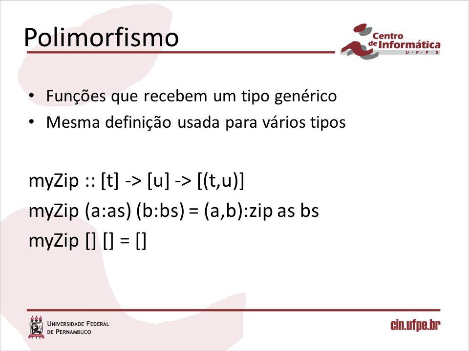 Polimorfismo Funções que recebem um tipo genérico Mesma definição usada para vários tipos myZip :: [t] -> [u] -> [(t,u)] myZip (a:as) (b:bs) = (a,b):z
