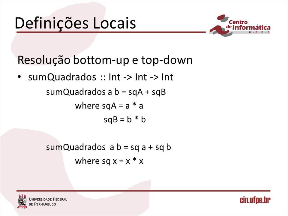 Definições Locais Resolução bottom-up e top-down sumQuadrados :: Int -> Int -> Int sumQuadrados a b = sqA + sqB where sqA = a * a sqB = b * b sumQuadr