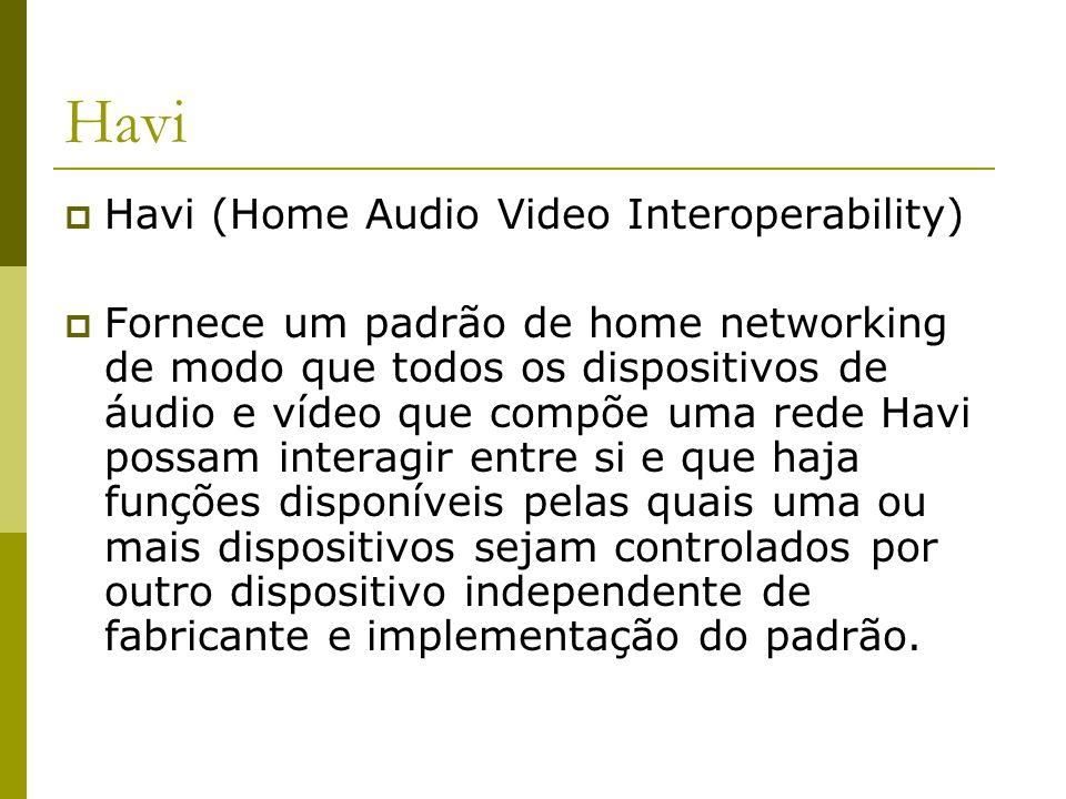 Havi  Havi (Home Audio Video Interoperability)  Fornece um padrão de home networking de modo que todos os dispositivos de áudio e vídeo que compõe uma rede Havi possam interagir entre si e que haja funções disponíveis pelas quais uma ou mais dispositivos sejam controlados por outro dispositivo independente de fabricante e implementação do padrão.