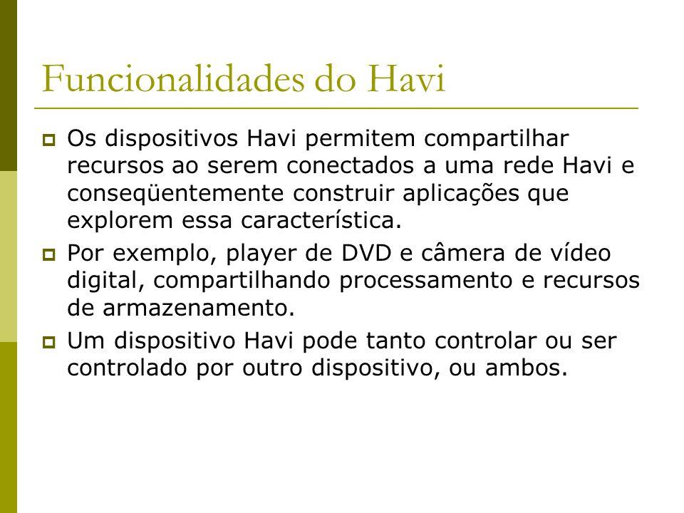 Funcionalidades do Havi  Os dispositivos Havi permitem compartilhar recursos ao serem conectados a uma rede Havi e conseqüentemente construir aplicações que explorem essa característica.